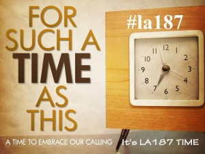 FOR SUCH A TIME AS THIS #LA187 TIME
